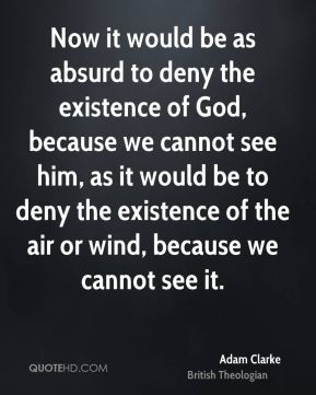 Now it would be as absurd to deny the existence of God, because we cannot see him, as it would be to deny the existence of the air or wind, because we cannot see it.