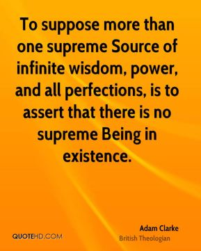 To suppose more than one supreme Source of infinite wisdom, power, and all perfections, is to assert that there is no supreme Being in existence.
