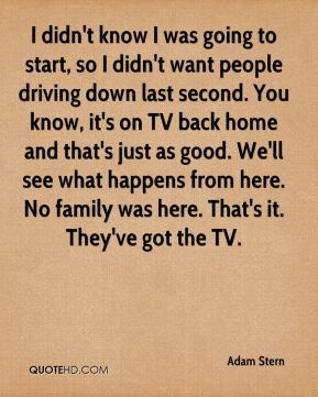 Adam Stern - I didn't know I was going to start, so I didn't want people driving down last second. You know, it's on TV back home and that's just as good. We'll see what happens from here. No family was here. That's it. They've got the TV.