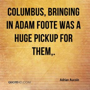 Columbus, bringing in Adam Foote was a huge pickup for them.