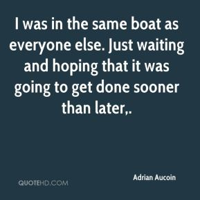 Adrian Aucoin - I was in the same boat as everyone else. Just waiting and hoping that it was going to get done sooner than later.