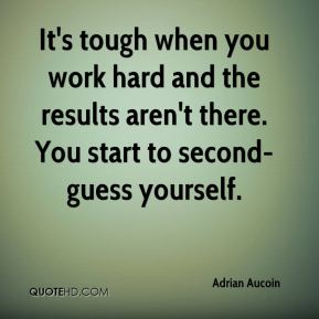 It's tough when you work hard and the results aren't there. You start to second-guess yourself.