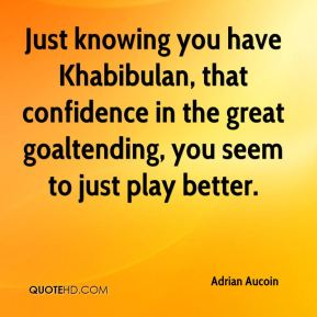 Just knowing you have Khabibulan, that confidence in the great goaltending, you seem to just play better.