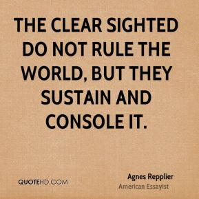 The clear sighted do not rule the world, but they sustain and console it.
