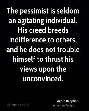Agnes Repplier - The pessimist is seldom an agitating individual. His creed breeds indifference to others, and he does not trouble himself to thrust his views upon the unconvinced.