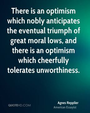 Agnes Repplier - There is an optimism which nobly anticipates the eventual triumph of great moral lows, and there is an optimism which cheerfully tolerates unworthiness.