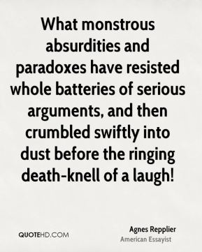 Agnes Repplier - What monstrous absurdities and paradoxes have resisted whole batteries of serious arguments, and then crumbled swiftly into dust before the ringing death-knell of a laugh!