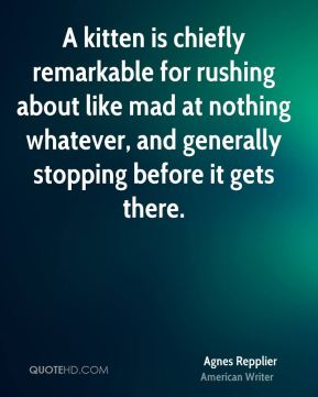 Agnes Repplier - A kitten is chiefly remarkable for rushing about like mad at nothing whatever, and generally stopping before it gets there.