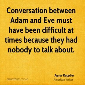 Agnes Repplier - Conversation between Adam and Eve must have been difficult at times because they had nobody to talk about.
