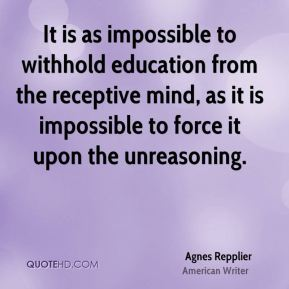 Agnes Repplier - It is as impossible to withhold education from the receptive mind, as it is impossible to force it upon the unreasoning.