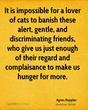 Agnes Repplier - It is impossible for a lover of cats to banish these alert, gentle, and discriminating friends, who give us just enough of their regard and complaisance to make us hunger for more.