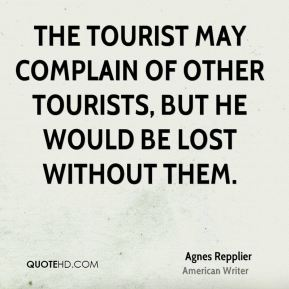 Agnes Repplier - The tourist may complain of other tourists, but he would be lost without them.