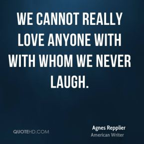 We cannot really love anyone with with whom we never laugh.