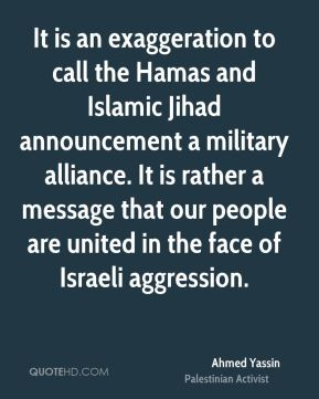 Ahmed Yassin - It is an exaggeration to call the Hamas and Islamic Jihad announcement a military alliance. It is rather a message that our people are united in the face of Israeli aggression.