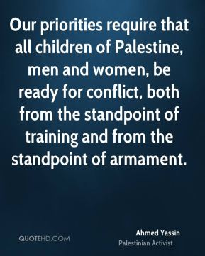 Our priorities require that all children of Palestine, men and women, be ready for conflict, both from the standpoint of training and from the standpoint of armament.