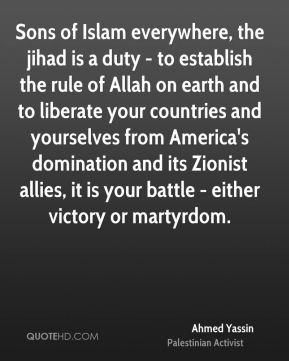 Sons of Islam everywhere, the jihad is a duty - to establish the rule of Allah on earth and to liberate your countries and yourselves from America's domination and its Zionist allies, it is your battle - either victory or martyrdom.