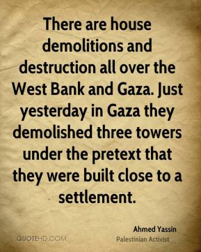 There are house demolitions and destruction all over the West Bank and Gaza. Just yesterday in Gaza they demolished three towers under the pretext that they were built close to a settlement.