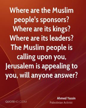 Ahmed Yassin - Where are the Muslim people's sponsors? Where are its kings? Where are its leaders? The Muslim people is calling upon you, Jerusalem is appealing to you, will anyone answer?