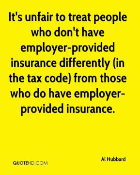 Al Hubbard - It's unfair to treat people who don't have employer-provided insurance differently (in the tax code) from those who do have employer-provided insurance.