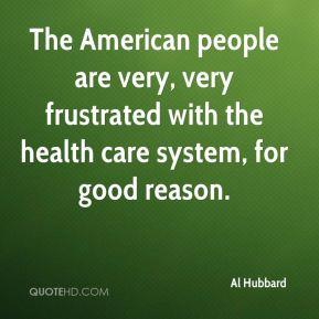 Al Hubbard - The American people are very, very frustrated with the health care system, for good reason.