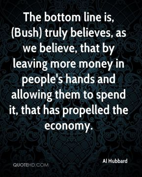 Al Hubbard - The bottom line is, (Bush) truly believes, as we believe, that by leaving more money in people's hands and allowing them to spend it, that has propelled the economy.