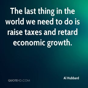 Al Hubbard - The last thing in the world we need to do is raise taxes and retard economic growth.