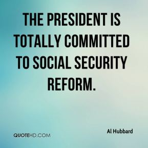 Al Hubbard - The president is totally committed to Social Security reform.