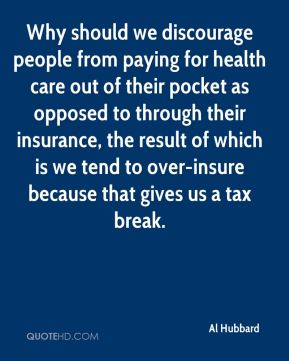 Al Hubbard - Why should we discourage people from paying for health care out of their pocket as opposed to through their insurance, the result of which is we tend to over-insure because that gives us a tax break.