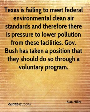 Alan Miller - Texas is failing to meet federal environmental clean air standards and therefore there is pressure to lower pollution from these facilities. Gov. Bush has taken a position that they should do so through a voluntary program.