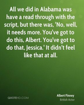 Albert Finney - All we did in Alabama was have a read through with the script, but there was, 'No, well, it needs more. You've got to do this, Albert. You've got to do that, Jessica.' It didn't feel like that at all.