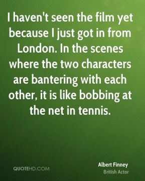 Albert Finney - I haven't seen the film yet because I just got in from London. In the scenes where the two characters are bantering with each other, it is like bobbing at the net in tennis.