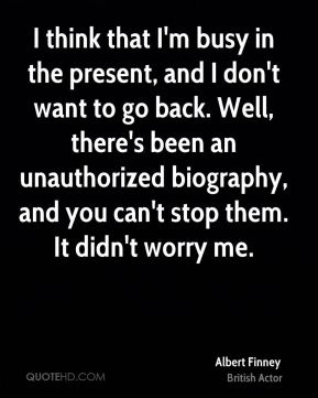I think that I'm busy in the present, and I don't want to go back. Well, there's been an unauthorized biography, and you can't stop them. It didn't worry me.
