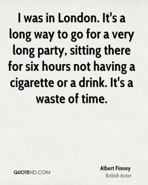 I was in London. It's a long way to go for a very long party, sitting there for six hours not having a cigarette or a drink. It's a waste of time.