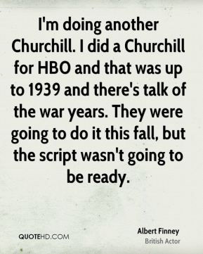 Albert Finney - I'm doing another Churchill. I did a Churchill for HBO and that was up to 1939 and there's talk of the war years. They were going to do it this fall, but the script wasn't going to be ready.
