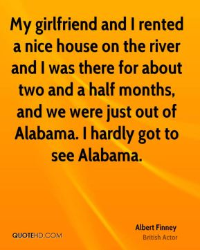 My girlfriend and I rented a nice house on the river and I was there for about two and a half months, and we were just out of Alabama. I hardly got to see Alabama.