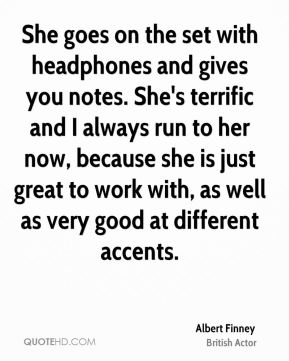 She goes on the set with headphones and gives you notes. She's terrific and I always run to her now, because she is just great to work with, as well as very good at different accents.