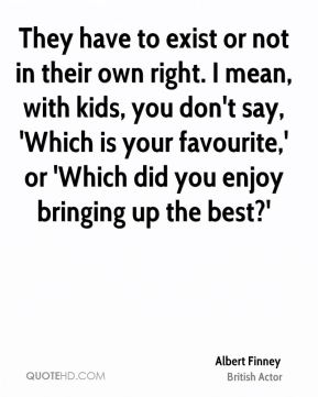 They have to exist or not in their own right. I mean, with kids, you don't say, 'Which is your favourite,' or 'Which did you enjoy bringing up the best?'