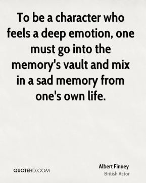Albert Finney - To be a character who feels a deep emotion, one must go into the memory's vault and mix in a sad memory from one's own life.