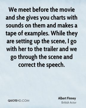 Albert Finney - We meet before the movie and she gives you charts with sounds on them and makes a tape of examples. While they are setting up the scene, I go with her to the trailer and we go through the scene and correct the speech.