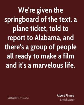 Albert Finney - We're given the springboard of the text, a plane ticket, told to report to Alabama, and there's a group of people all ready to make a film and it's a marvelous life.