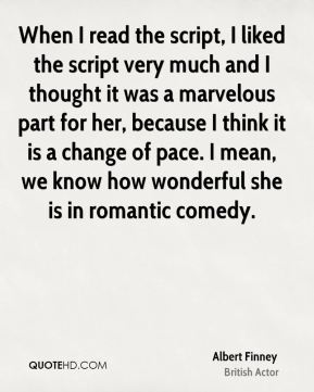 Albert Finney - When I read the script, I liked the script very much and I thought it was a marvelous part for her, because I think it is a change of pace. I mean, we know how wonderful she is in romantic comedy.