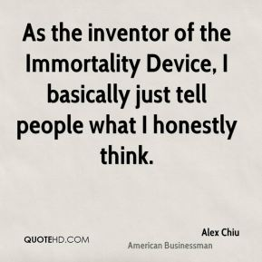 Alex Chiu - As the inventor of the Immortality Device, I basically just tell people what I honestly think.