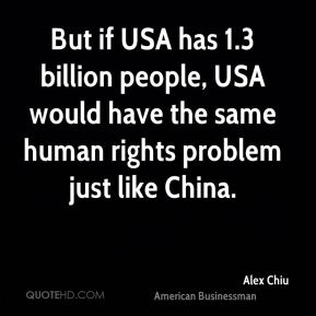 But if USA has 1.3 billion people, USA would have the same human rights problem just like China.