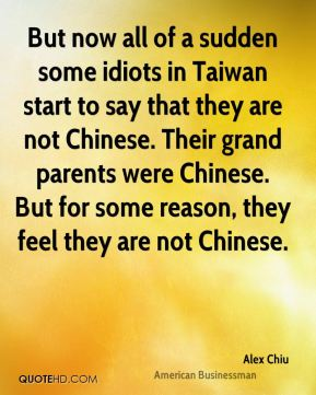 But now all of a sudden some idiots in Taiwan start to say that they are not Chinese. Their grand parents were Chinese. But for some reason, they feel they are not Chinese.