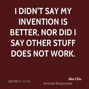 I didn't say my invention is better, nor did I say other stuff does not work.