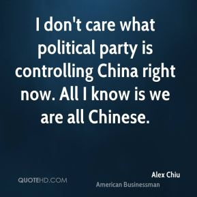 I don't care what political party is controlling China right now. All I know is we are all Chinese.