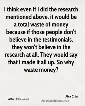 Alex Chiu - I think even if I did the research mentioned above, it would be a total waste of money because if those people don't believe in the testimonials, they won't believe in the research at all. They would say that I made it all up. So why waste money?