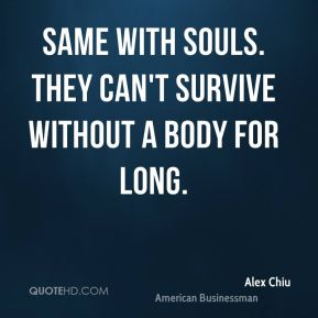 Alex Chiu - Same with souls. They can't survive without a body for long.