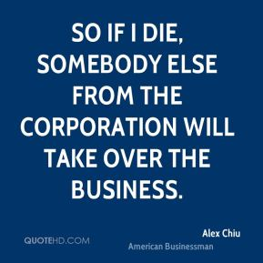 So if I die, somebody else from the corporation will take over the business.