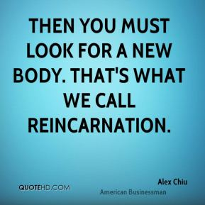 Then you must look for a new body. That's what we call reincarnation.